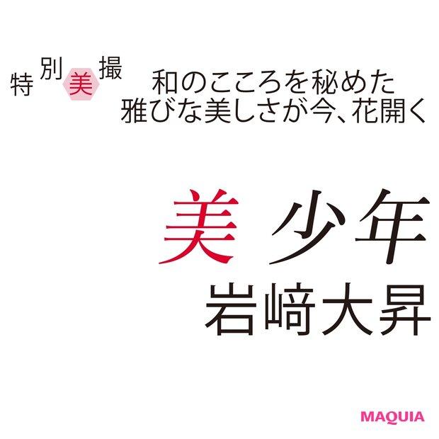 美 少年・岩﨑大昇さんが登場! 真っ直ぐな心で突き進むピュア男子