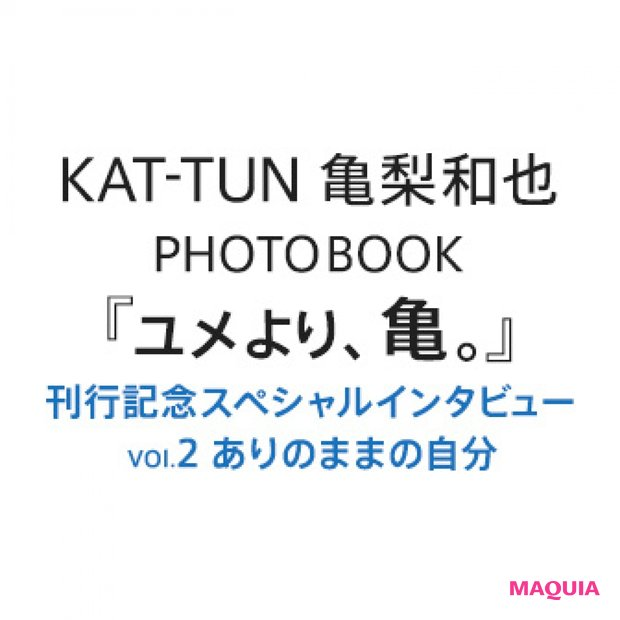 亀梨和也PHOTOBOOK『ユメより、亀。』刊行記念スペシャルインタビュー VOL.2 ありのままの自分