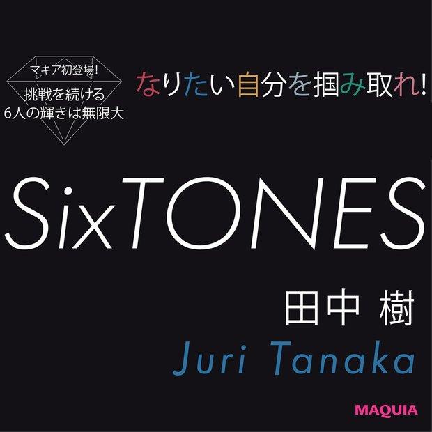 SixTONES 田中 樹の生き様。「死ぬほど努力をしなければ挑戦する権利すら得られないから」